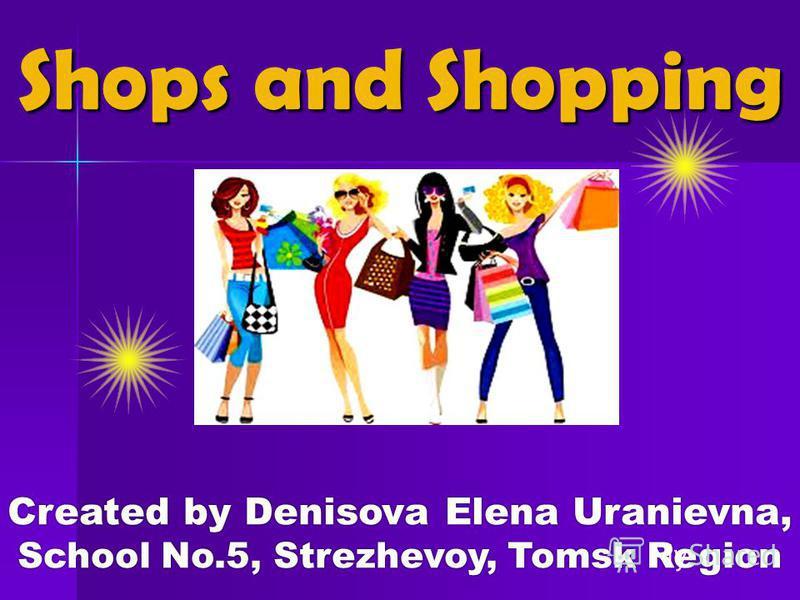Created by Denisova Elena Uranievna, School No.5, Strezhevoy, Tomsk Region Shops and Shopping