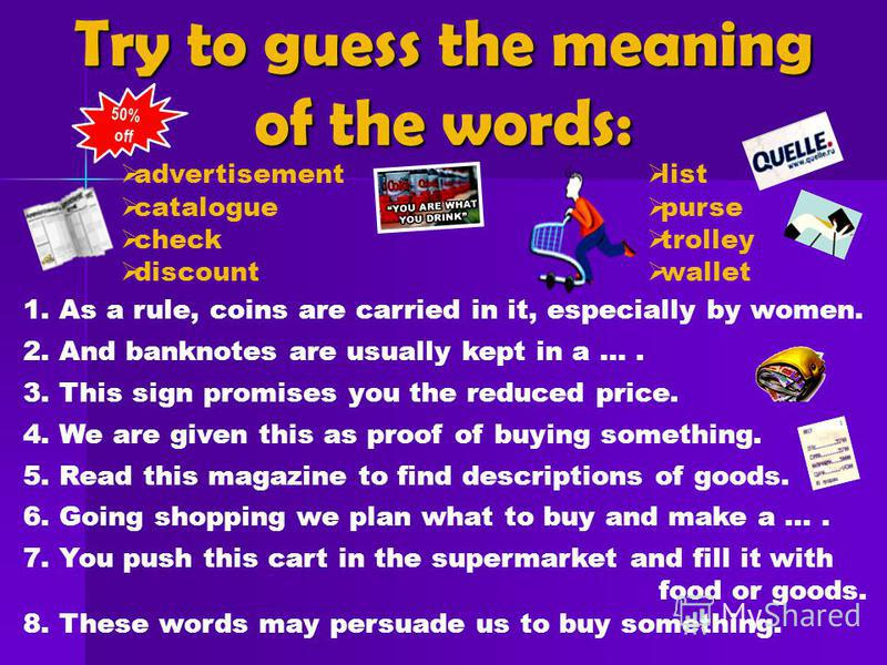 Try to guess the meaning of the words: advertisement catalogue check discount 1. As a rule, coins are carried in it, especially by women. 2. And banknotes are usually kept in a …. 3. This sign promises you the reduced price. 4. We are given this as p