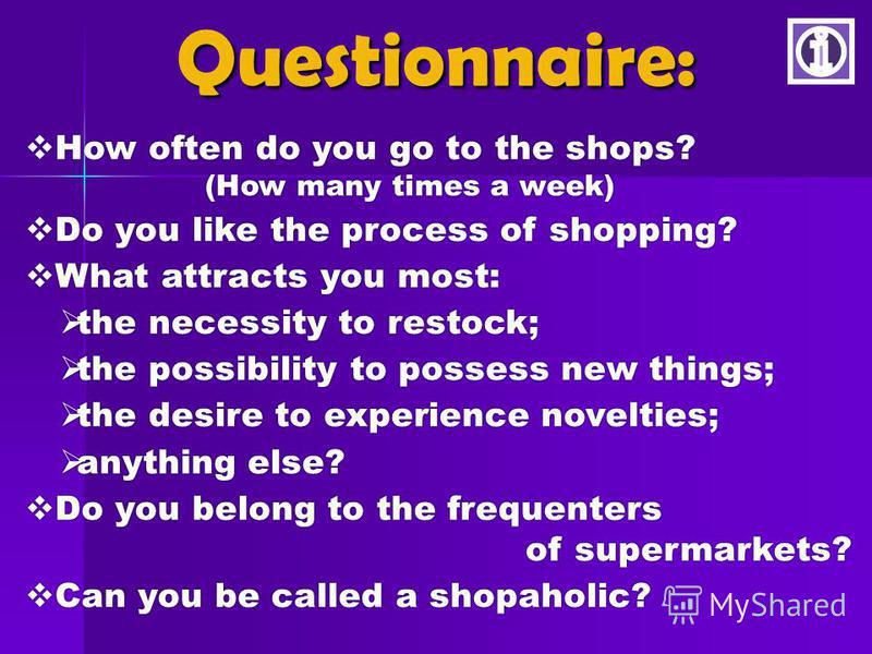 How often do you go to the shops? How often do you go to the shops? (How many times a week) (How many times a week) Do you like the process of shopping? Do you like the process of shopping? What attracts you most: What attracts you most: the necessit
