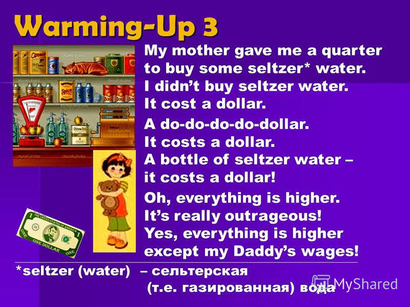 My mother gave me a quarter to buy some seltzer* water. I didnt buy seltzer water. It cost a dollar. A do-do-do-do-dollar. It costs a dollar. A bottle of seltzer water – it costs a dollar! Oh, everything is higher. Its really outrageous! Yes, everyth