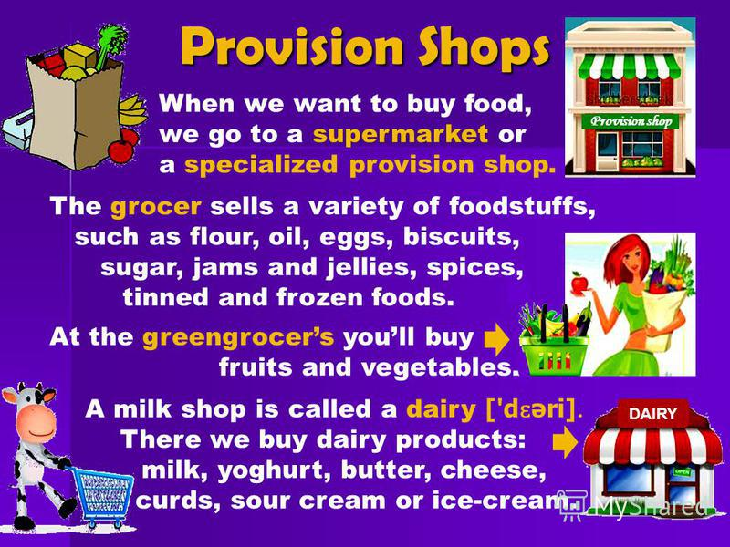 Provision Shops When we want to buy food, supermarket we go to a supermarket or a specialized provision shop. The grocer sells a variety of foodstuffs, such as flour, oil, eggs, biscuits, sugar, jams and jellies, spices, tinned and frozen foods. At t