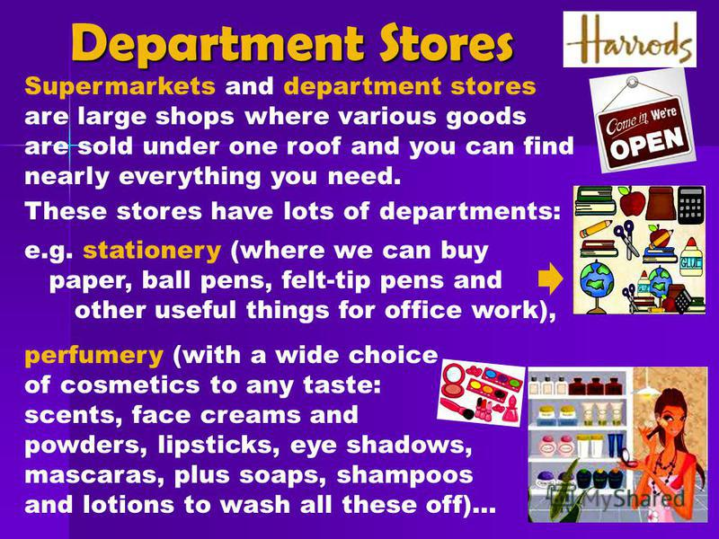 Supermarkets and department stores are large shops where various goods are sold under one roof and you can find nearly everything you need. These stores have lots of departments: e.g. stationery (where we can buy paper, ball pens, felt-tip pens and o
