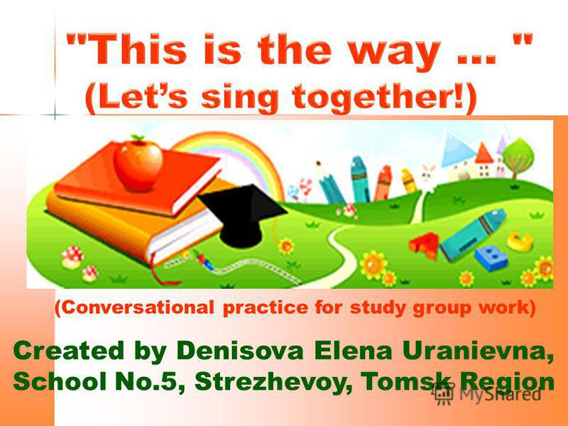 Created by Denisova Elena Uranievna, School No.5, Strezhevoy, Tomsk Region (Conversational practice for study group work)