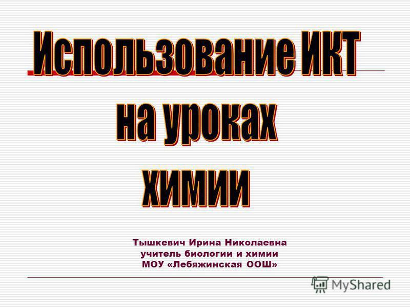 Тышкевич Ирина Николаевна учитель биологии и химии МОУ «Лебяжинская ООШ»