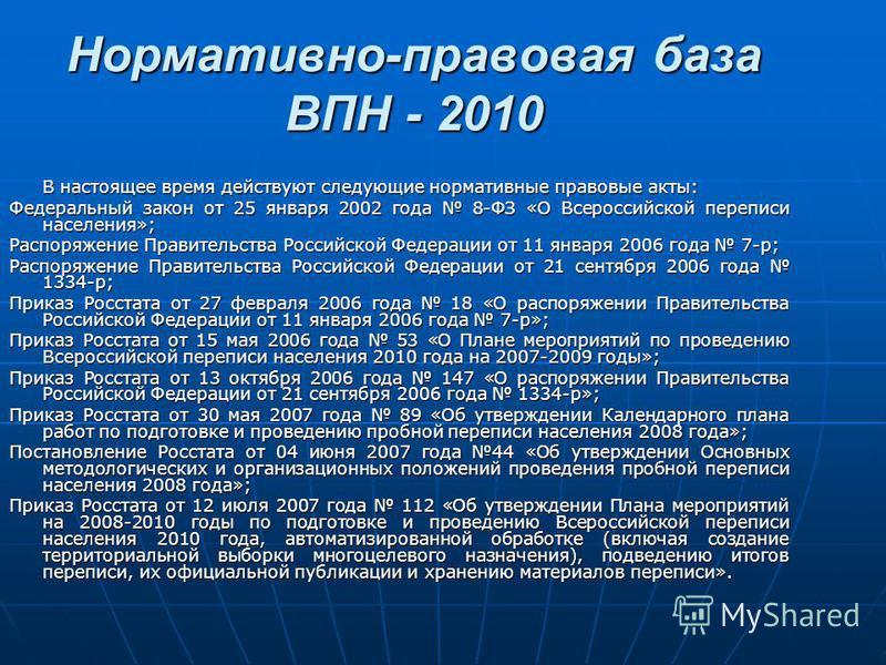 Нормативно-правовая база ВПН - 2010 В настоящее время действуют следующие нормативные правовые акты: Федеральный закон от 25 января 2002 года 8-ФЗ «О Всероссийской переписи населения»; Распоряжение Правительства Российской Федерации от 11 января 2006