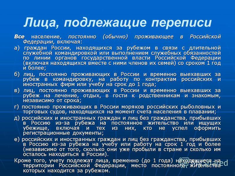 Лица, подлежащие переписи Все население, постоянно (обычно) проживающее в Российской Федерации, включая: а) граждан России, находящихся за рубежом в связи с длительной служебной командировкой или выполнением служебных обязанностей по линии органов го