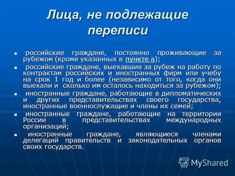 Лица, не подлежащие переписи российские граждане, постоянно проживающие за рубежом (кроме указанных в ); российские граждане, постоянно проживающие за рубежом (кроме указанных в пункте а);пункте а российские граждане, выехавшие за рубеж на работу по