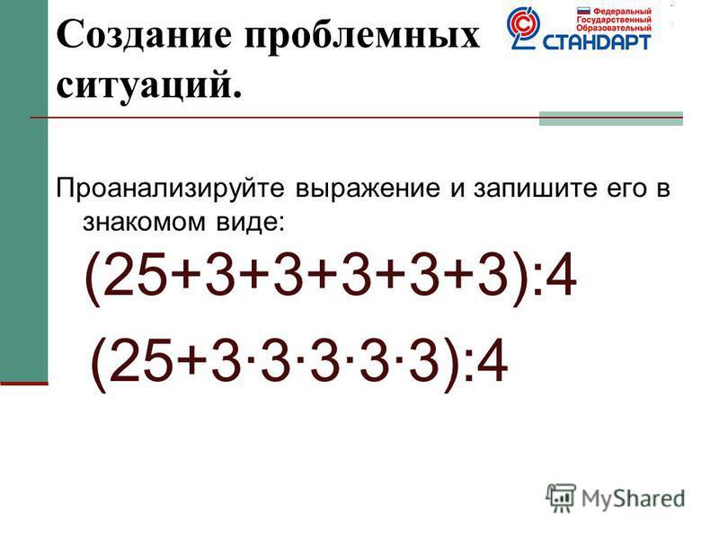 Создание проблемных ситуаций. Проанализируйте выражение и запишите его в знакомом виде: (25+3+3+3+3+3):4 (25+3·3·3·3·3):4