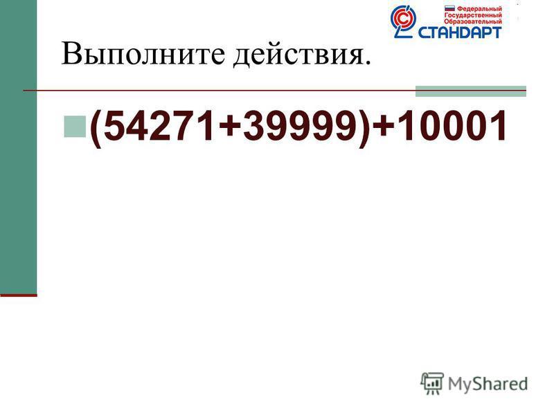 Выполните действия. (54271+39999)+10001