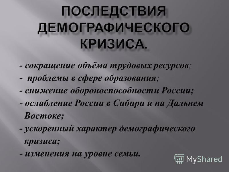- сокращение объёма трудовых ресурсов ; - проблемы в сфере образования ; - снижение обороноспособности России ; - ослабление России в Сибири и на Дальнем Востоке ; - ускоренный характер демографического кризиса ; - изменения на уровне семьи.