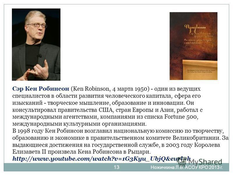 13 Сэр Кен Робинсон (Ken Robinson, 4 марта 1950) - один из ведущих специалистов в области развития человеческого капитала, сфера его изысканий - творческое мышление, образование и инновации. Он консультировал правительства США, стран Европы и Азии, р