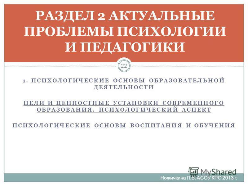 1. ПСИХОЛОГИЧЕСКИЕ ОСНОВЫ ОБРАЗОВАТЕЛЬНОЙ ДЕЯТЕЛЬНОСТИ ЦЕЛИ И ЦЕННОСТНЫЕ УСТАНОВКИ СОВРЕМЕННОГО ОБРАЗОВАНИЯ. ПСИХОЛОГИЧЕСКИЙ АСПЕКТ ПСИХОЛОГИЧЕСКИЕ ОСНОВЫ ВОСПИТАНИЯ И ОБУЧЕНИЯ РАЗДЕЛ 2 АКТУАЛЬНЫЕ ПРОБЛЕМЫ ПСИХОЛОГИИ И ПЕДАГОГИКИ 22 Ножичкина Л.В. АС