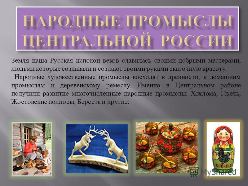 Земля наша Русская испокон веков славилась своими добрыми мастерами, людьми которые создавали и создают своими руками сказочную красоту. Народные художественные промыслы восходят к древности, к домашним промыслам и деревенскому ремеслу. Именно в Цент