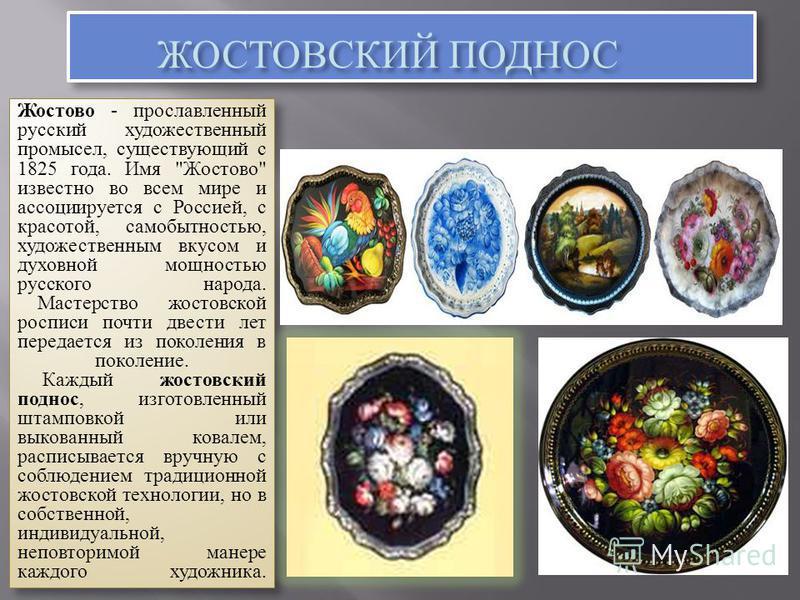 ЖОСТОВСКИЙ ПОДНОС ЖОСТОВСКИЙ ПОДНОС Жостово - прославленный русский художественный промысел, существующий с 1825 года. Имя