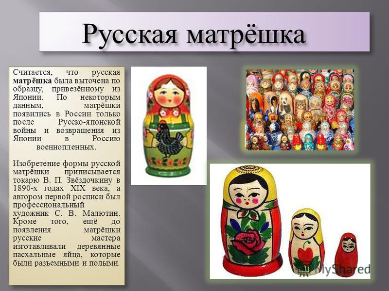 Русская матрёшка Считается, что русская матрёшка была выточена по образцу, привезённому из Японии. По некоторым данным, матрёшки появились в России только после Русско-японской войны и возвращения из Японии в Россию военнопленных. Изобретение формы р