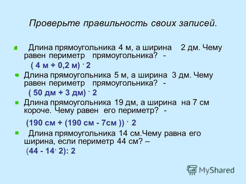 Проверьте правильность своих записей. Длина прямоугольника 4 м, а ширина 2 дм. Чему равен периметр прямоугольника? - ( 4 м + 0,2 м). 2 Длина прямоугольника 5 м, а ширина 3 дм. Чему равен периметр прямоугольника? - ( 50 дм + 3 дм). 2 Длина прямоугольн