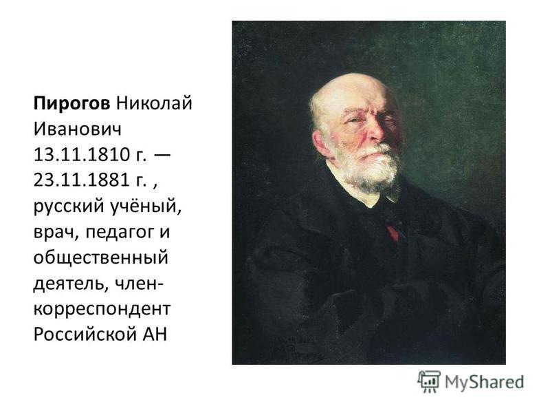 Пирогов Николай Иванович 13.11.1810 г. 23.11.1881 г., русский учёный, врач, педагог и общественный деятель, член- корреспондент Российской АН