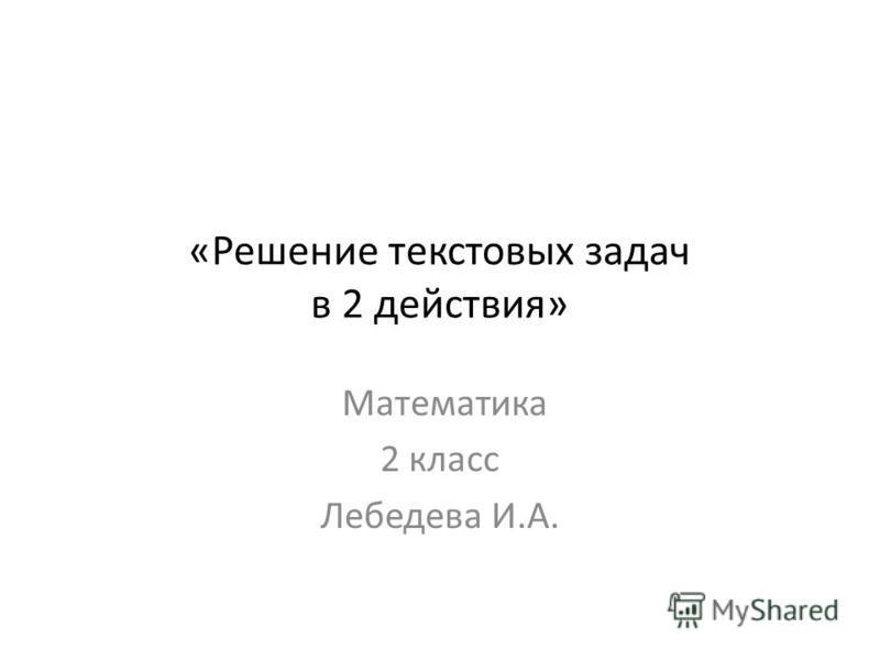 «Решение текстовых задач в 2 действия» Математика 2 класс Лебедева И.А.