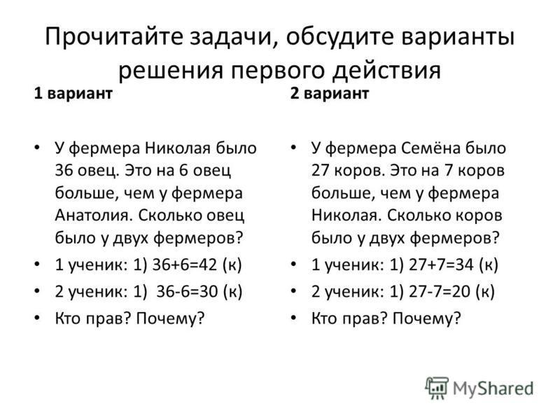 Прочитайте задачи, обсудите варианты решения первого действия 1 вариант У фермера Николая было 36 овец. Это на 6 овец больше, чем у фермера Анатолия. Сколько овец было у двух фермеров? 1 ученик: 1) 36+6=42 (к) 2 ученик: 1) 36-6=30 (к) Кто прав? Почем