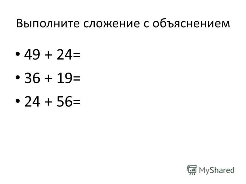 Выполните сложение с объяснением 49 + 24= 36 + 19= 24 + 56=
