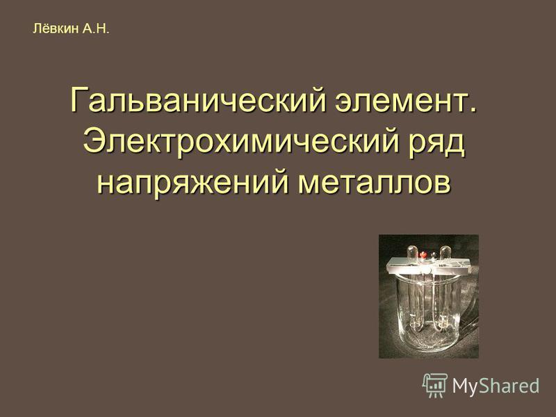 Гальванический элемент. Электрохимический ряд напряжений металлов Лёвкин А.Н.