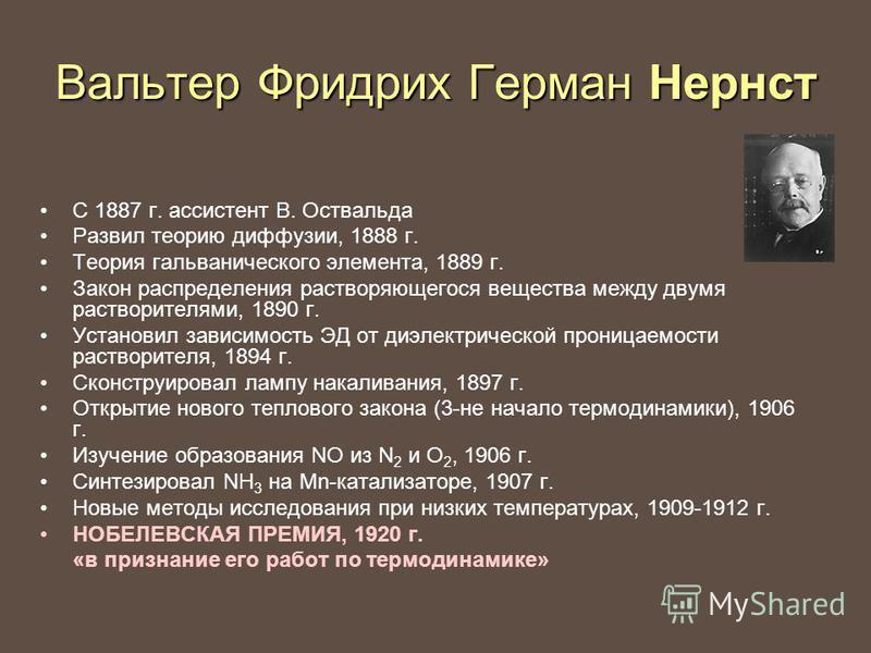 Вальтер Фридрих Герман Нернст С 1887 г. ассистент В. Оствальда Развил теорию диффузии, 1888 г. Теория гальванического элемента, 1889 г. Закон распределения растворяющегося вещества между двумя растворителями, 1890 г. Установил зависимость ЭД от диэле