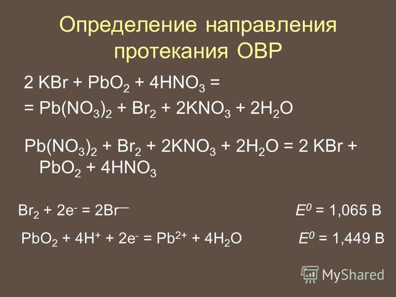 Определение направления протекания ОВР 2 KBr + PbO 2 + 4HNO 3 = = Pb(NO 3 ) 2 + Br 2 + 2KNO 3 + 2H 2 O Pb(NO 3 ) 2 + Br 2 + 2KNO 3 + 2H 2 O = 2 KBr + PbO 2 + 4HNO 3 Br 2 + 2e - = 2Br E 0 = 1,065 В PbO 2 + 4H + + 2e - = Pb 2+ + 4H 2 OE 0 = 1,449 В