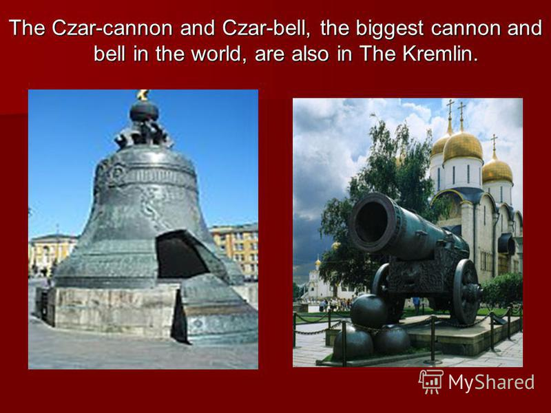 The Czar-cannon and Czar-bell, the biggest cannon and bell in the world, are also in The Kremlin.
