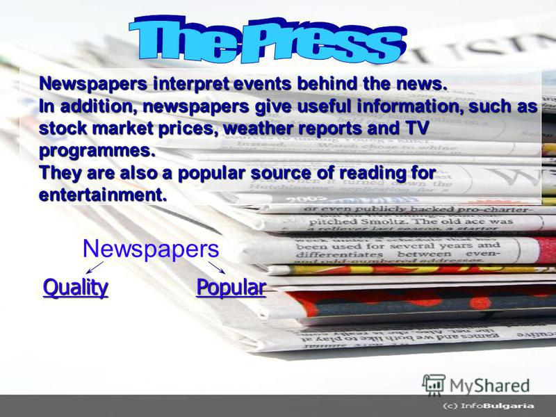 Newspapers interpret events behind the news. In addition, newspapers give useful information, such as stock market prices, weather reports and TV programmes. They are also a popular source of reading for entertainment. Newspapers QualityPopular