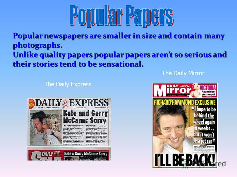 Popular newspapers are smaller in size and contain many photographs. Unlike quality papers popular papers arent so serious and their stories tend to be sensational. The Daily Express The Daily Mirror