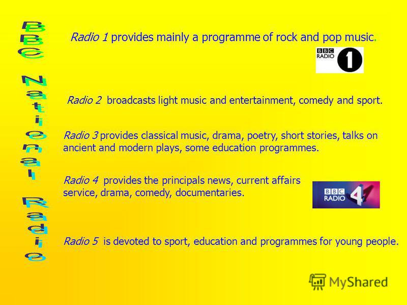 Radio 1 provides mainly a programme of rock and pop music. Radio 2 broadcasts light music and entertainment, comedy and sport. Radio 3 provides classical music, drama, poetry, short stories, talks on ancient and modern plays, some education programme