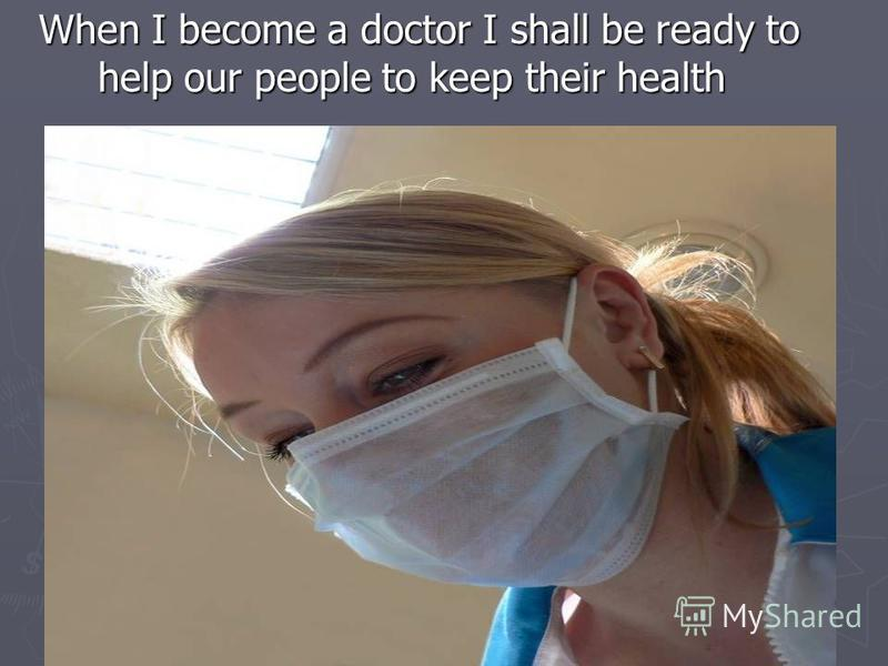 When I become a doctor I shall be ready to help our people to keep their health