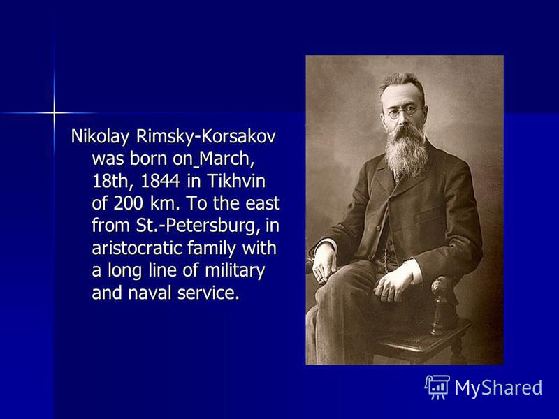 Nikolay Rimsky-Korsakov was born on March, 18th, 1844 in Tikhvin of 200 km. To the east from St.-Petersburg, in aristocratic family with a long line of military and naval service.