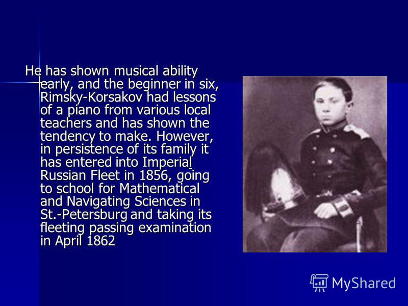 He has shown musical ability early, and the beginner in six, Rimsky-Korsakov had lessons of a piano from various local teachers and has shown the tendency to make. However, in persistence of its family it has entered into Imperial Russian Fleet in 18