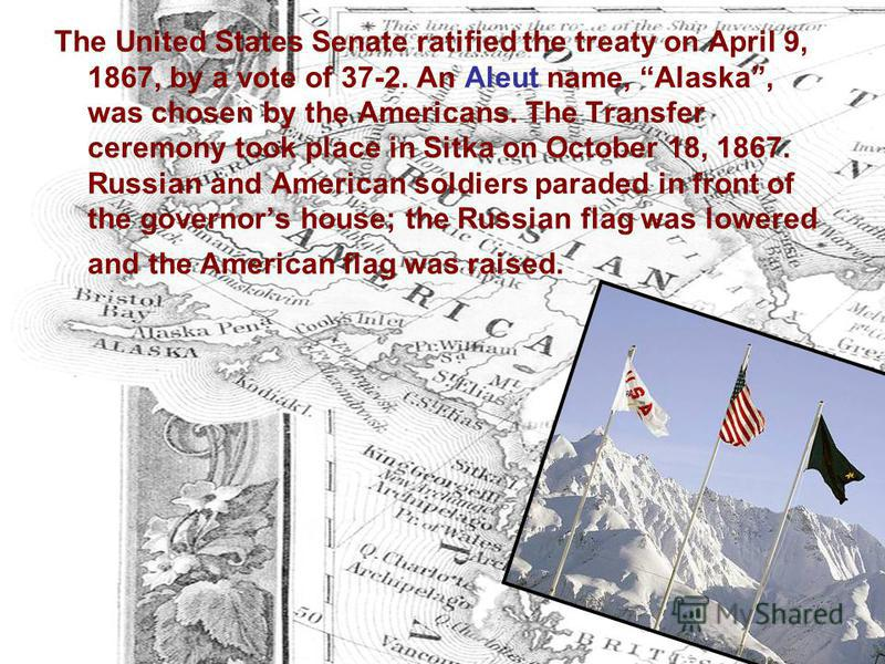 The United States Senate ratified the treaty on April 9, 1867, by a vote of 37-2. An Aleut name, Alaska, was chosen by the Americans. The Transfer ceremony took place in Sitka on October 18, 1867. Russian and American soldiers paraded in front of the