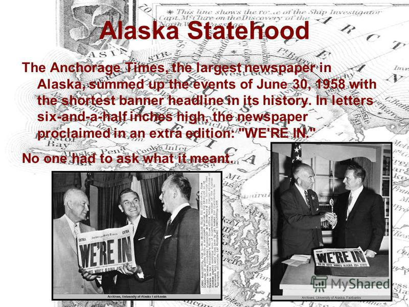 Alaska Statehood The Anchorage Times, the largest newspaper in Alaska, summed up the events of June 30, 1958 with the shortest banner headline in its history. In letters six-and-a-half inches high, the newspaper proclaimed in an extra edition: