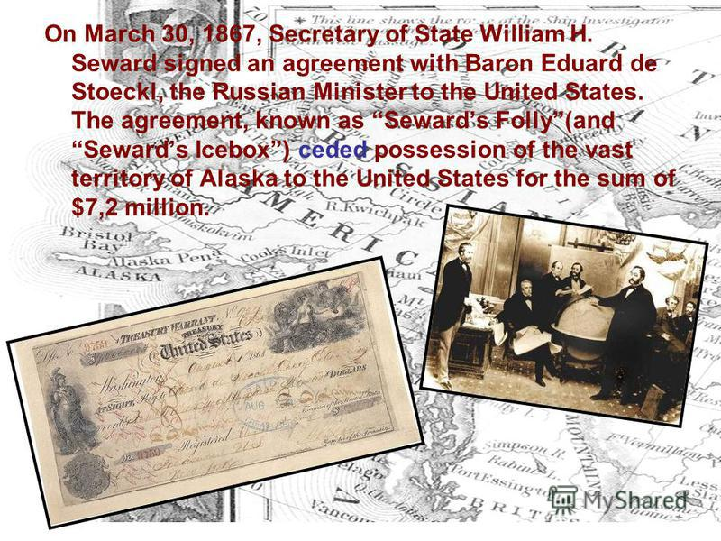 On March 30, 1867, Secretary of State William H. Seward signed an agreement with Baron Eduard de Stoeckl, the Russian Minister to the United States. The agreement, known as Sewards Folly(and Sewards Icebox) ceded possession of the vast territory of A