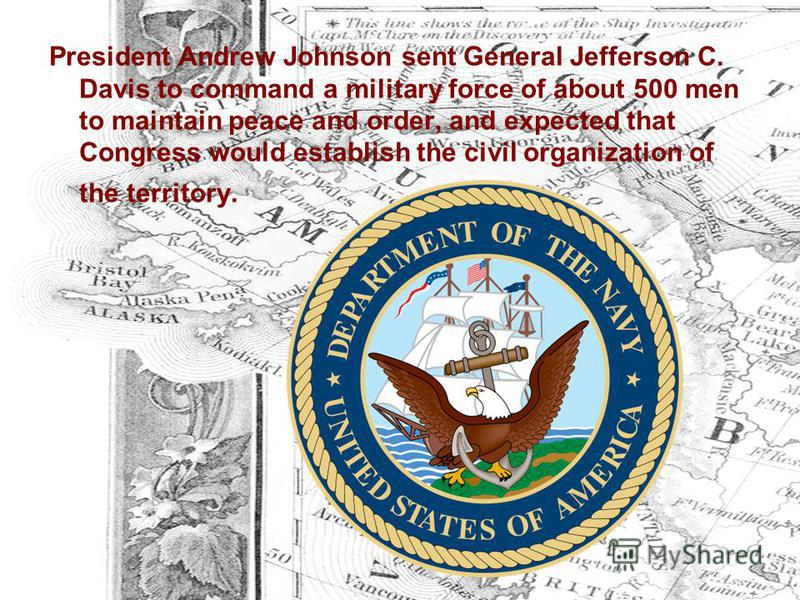 President Andrew Johnson sent General Jefferson C. Davis to command a military force of about 500 men to maintain peace and order, and expected that Congress would establish the civil organization of the territory.