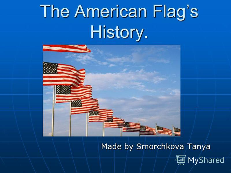 The American Flags History. Made by Smorchkova Tanya Made by Smorchkova Tanya