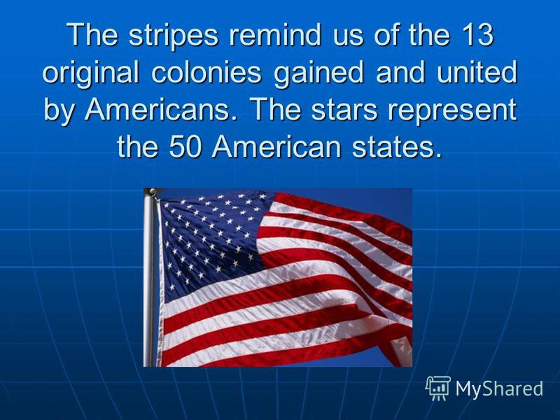 The stripes remind us of the 13 original colonies gained and united by Americans. The stars represent the 50 American states.