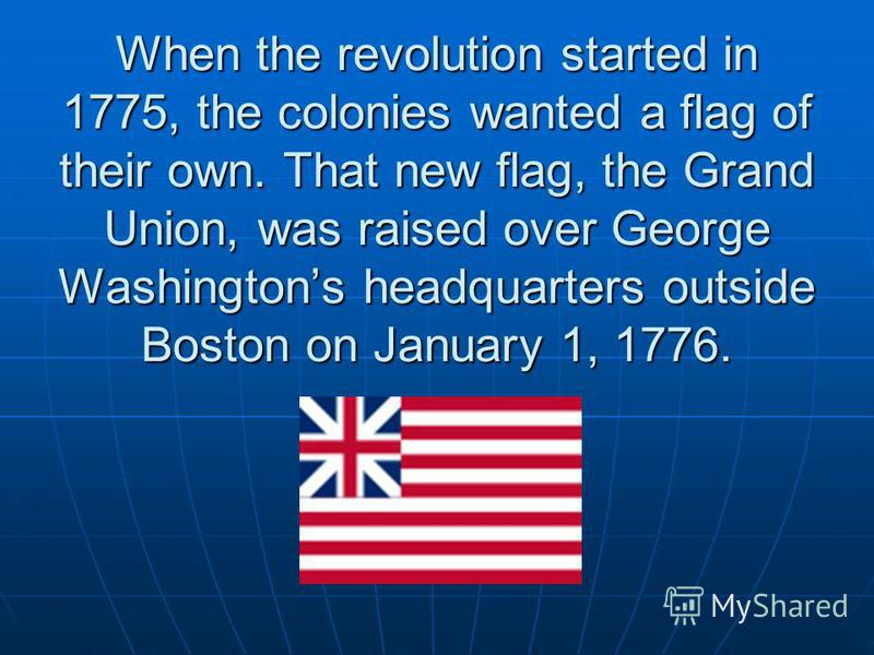 When the revolution started in 1775, the colonies wanted a flag of their own. That new flag, the Grand Union, was raised over George Washingtons headquarters outside Boston on January 1, 1776. When the revolution started in 1775, the colonies wanted