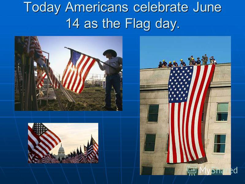 Today Americans celebrate June 14 as the Flag day.