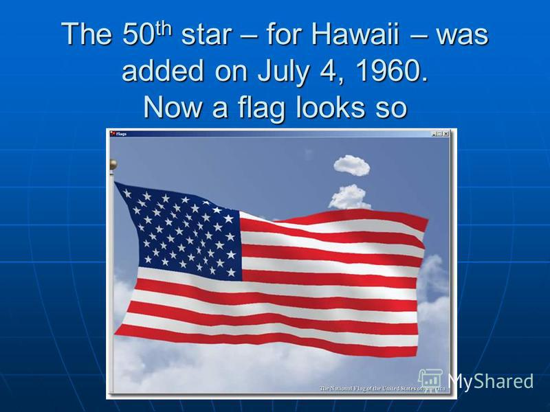 The 50 th star – for Hawaii – was added on July 4, 1960. Now a flag looks so