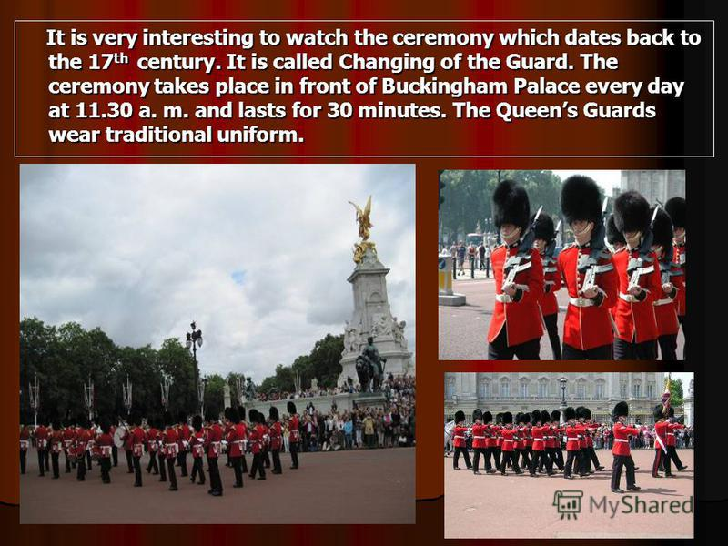 It is very interesting to watch the ceremony which dates back to the 17 th century. It is called Changing of the Guard. The ceremony takes place in front of Buckingham Palace every day at 11.30 a. m. and lasts for 30 minutes. The Queens Guards wear t