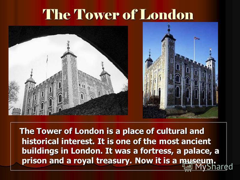 The Tower of London The Tower of London is a place of cultural and historical interest. It is one of the most ancient buildings in London. It was a fortress, a palace, a prison and a royal treasury. Now it is a museum. The Tower of London is a place