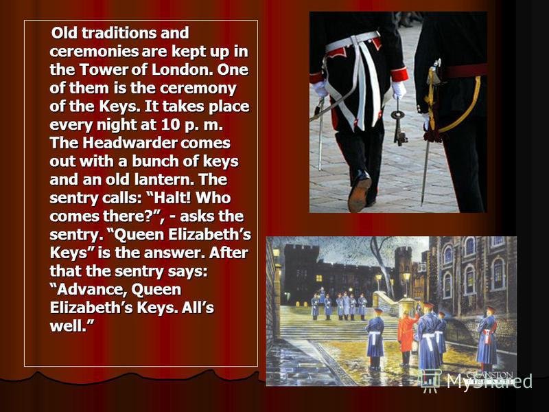 Old traditions and ceremonies are kept up in the Tower of London. One of them is the ceremony of the Keys. It takes place every night at 10 p. m. The Headwarder comes out with a bunch of keys and an old lantern. The sentry calls: Halt! Who comes ther