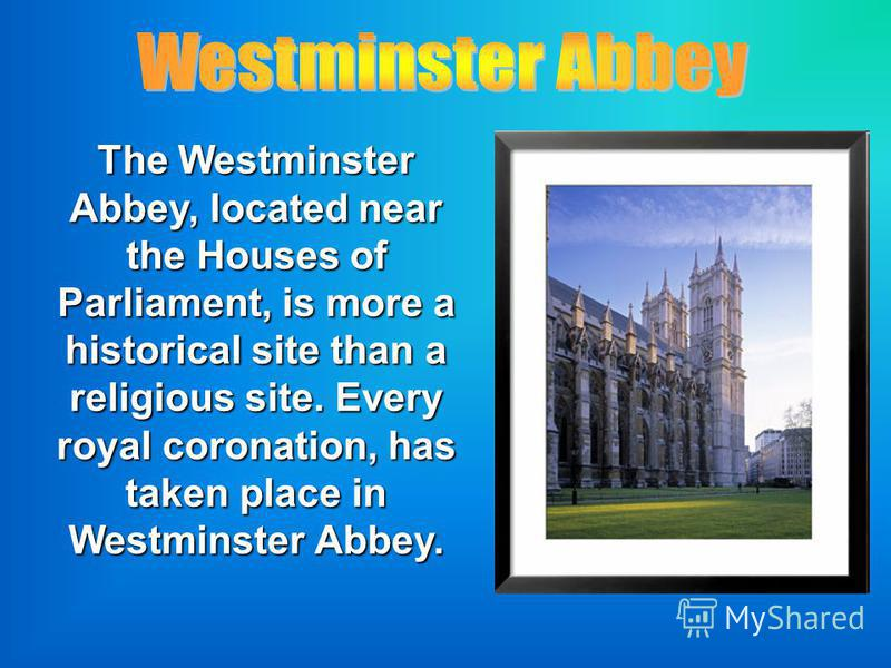 The Westminster Abbey, located near the Houses of Parliament, is more a historical site than a religious site. Every royal coronation, has taken place in Westminster Abbey.