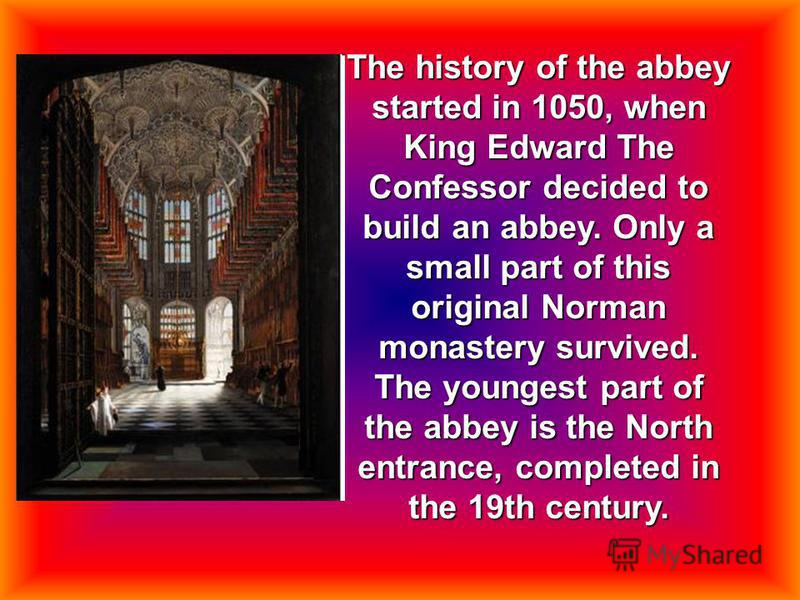 The history of the abbey started in 1050, when King Edward The Confessor decided to build an abbey. Only a small part of this original Norman monastery survived. The youngest part of the abbey is the North entrance, completed in the 19th century.