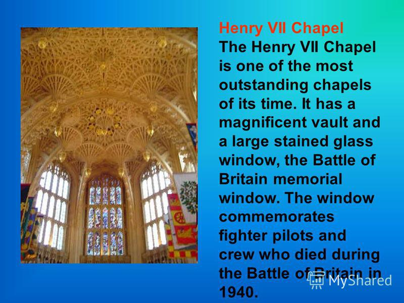 Henry VII Chapel The Henry VII Chapel is one of the most outstanding chapels of its time. It has a magnificent vault and a large stained glass window, the Battle of Britain memorial window. The window commemorates fighter pilots and crew who died dur