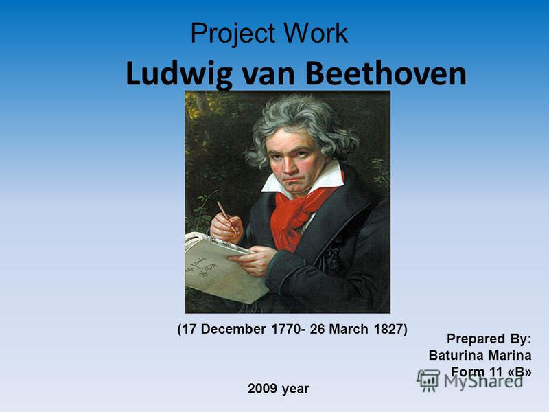 Ludwig van Beethoven Project Work Prepared By: Baturina Marina Form 11 «B» 2009 year (17 December 1770- 26 March 1827)